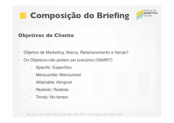 Composição do BriefingObjetivos do Cliente• Objetivo de Marketing: Marca, Relacionamento e Venda?• Os Objetivos não po...