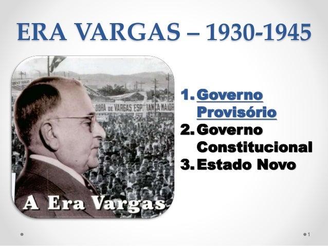 ERA VARGAS – 1930-1945 1.Governo Provisório 2.Governo Constitucional 3.Estado Novo 1