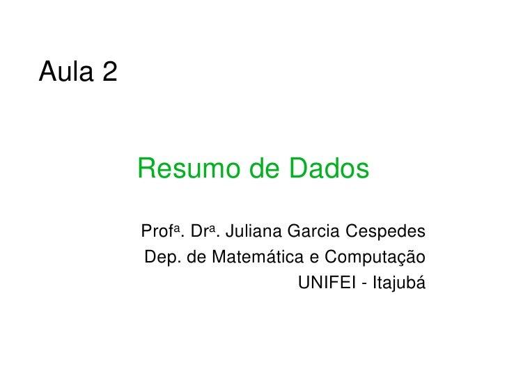 Aula 2            Resumo de Dados           Profa. Dra. Juliana Garcia Cespedes          Dep. de Matemática e Computação  ...