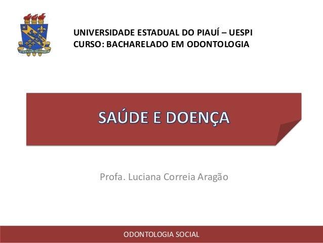 UNIVERSIDADE ESTADUAL DO PIAUÍ – UESPI CURSO: BACHARELADO EM ODONTOLOGIA Profa. Luciana Correia Aragão ODONTOLOGIA SOCIAL