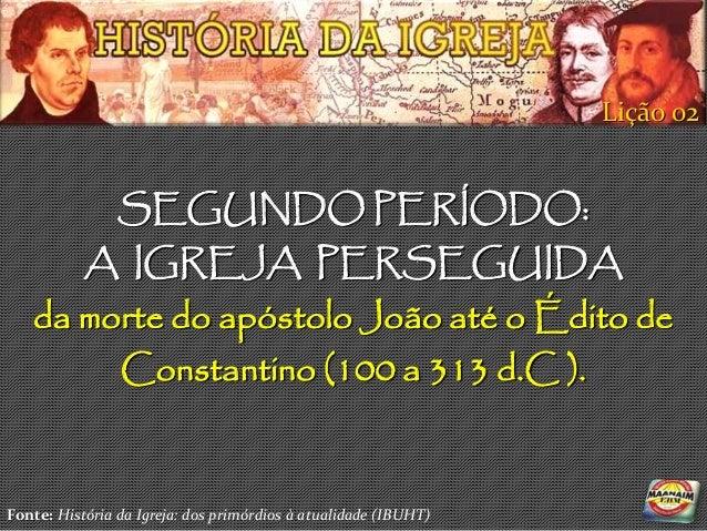 Lição 02                SEGUNDO PERÍODO:           A IGREJA PERSEGUIDA   da morte do apóstolo João até o Édito de        C...