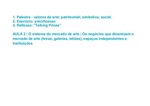 "1. Palestra - valores da arte: patrimonial, simbolico, social. 2. Exercicio: precificacao 3. Reflexao: ""Talking Prices"" AU..."