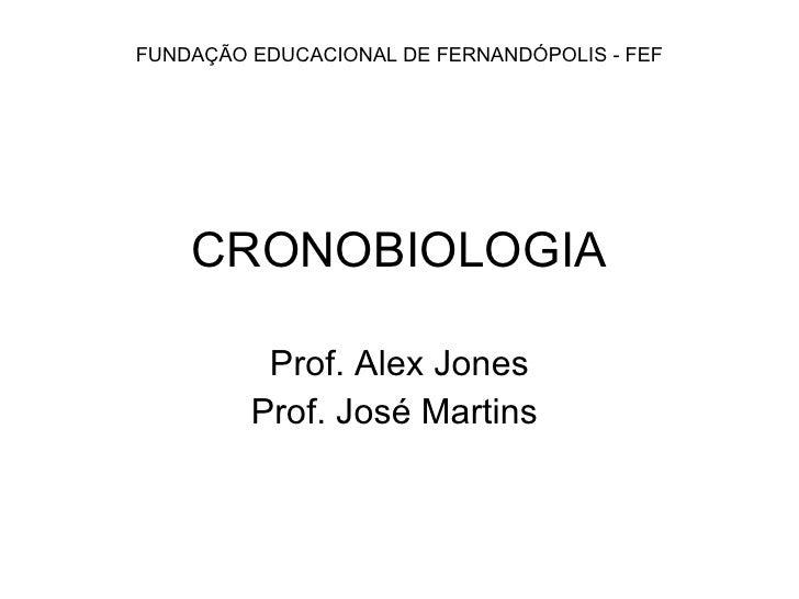 CRONOBIOLOGIA Prof. Alex Jones Prof. José Martins  FUNDAÇÃO EDUCACIONAL DE FERNANDÓPOLIS - FEF