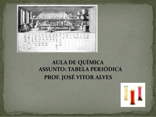 AULA DE QUÍMICA ASSUNTO: TABELA PERIÓDICA PROF. JOSÉ VITOR ALVES