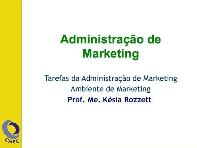 Administração de Marketing Tarefas da Administração de Marketing Ambiente de Marketing Prof. Me. Késia Rozzett