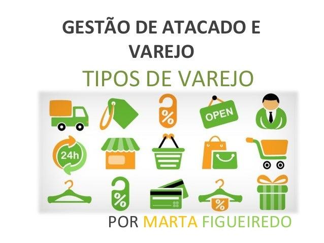 TIPOS DE VAREJO POR MARTA FIGUEIREDO GESTÃO DE ATACADO E VAREJO