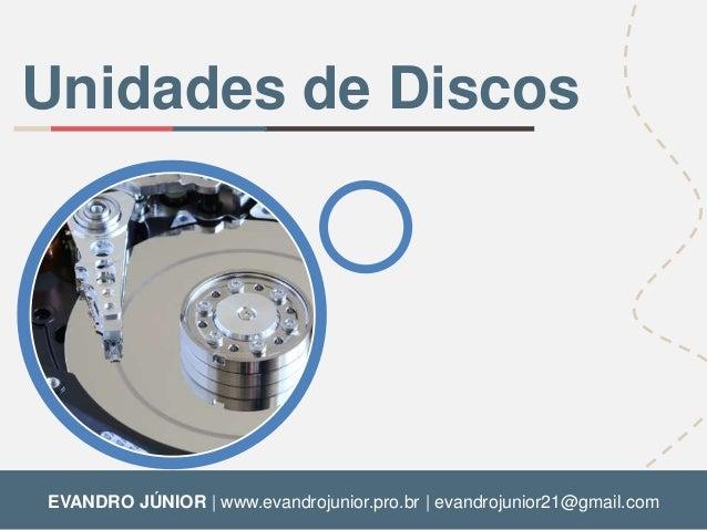Unidades de Discos  EVANDRO JÚNIOR | www.evandrojunior.pro.br | evandrojunior21@gmail.com