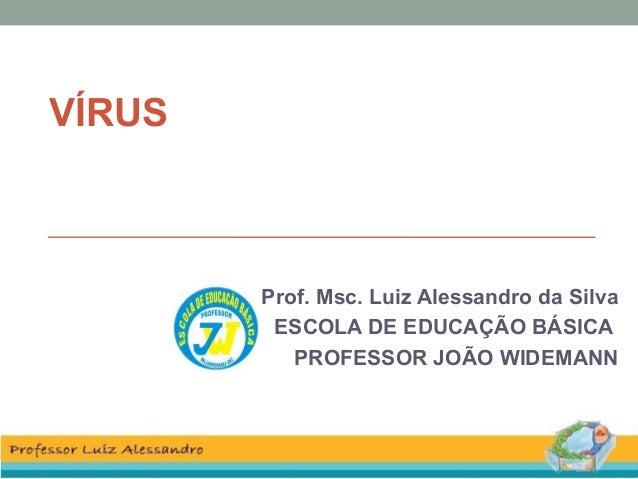 VÍRUS Prof. Msc. Luiz Alessandro da Silva ESCOLA DE EDUCAÇÃO BÁSICA PROFESSOR JOÃO WIDEMANN