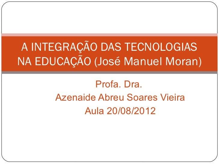 A INTEGRAÇÃO DAS TECNOLOGIASNA EDUCAÇÃO (José Manuel Moran)              Profa. Dra.      Azenaide Abreu Soares Vieira    ...