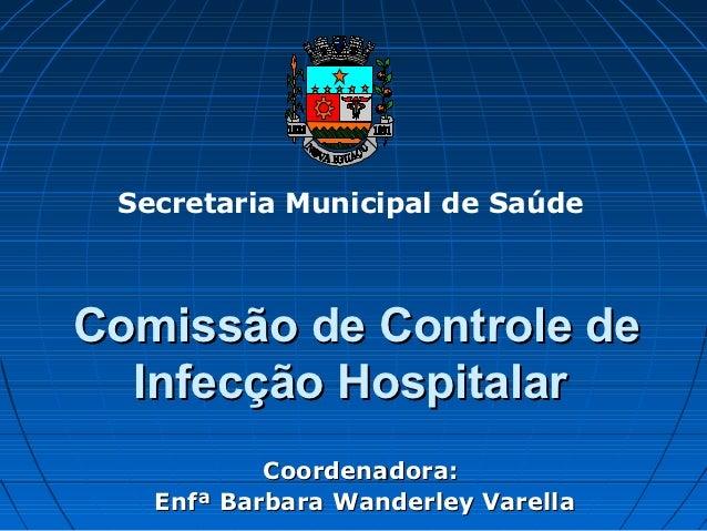 Secretaria Municipal de SaúdeComissão de Controle de  Infecção Hospitalar           Coordenadora:   Enfª Barbara Wanderley...