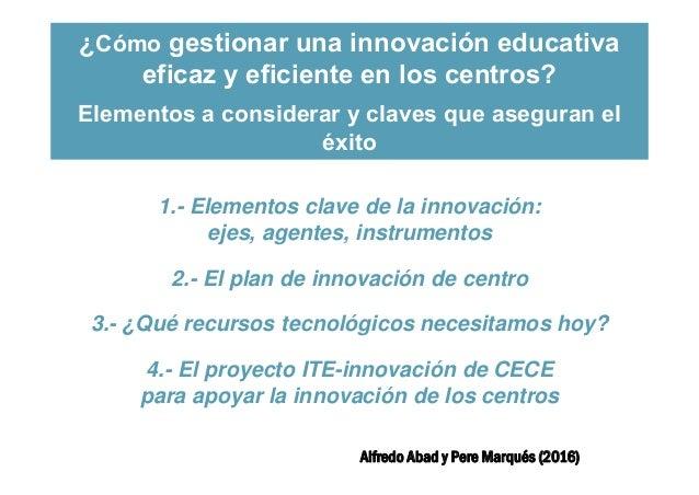 Claves para la innovación educativa eficaz en los centros Alfredo Abad y Pere Marqués (2016) ¿Cómo gestionar una innovació...