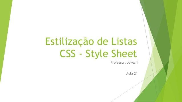 Estilização de Listas CSS - Style Sheet Professor: Jolvani Aula 21