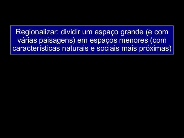 Regionalizar: dividir um espaço grande (e com  várias paisagens) em espaços menores (com  características naturais e socia...