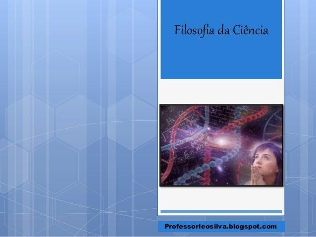 Filosofia da Ciência Professorleosilva.blogspot.com