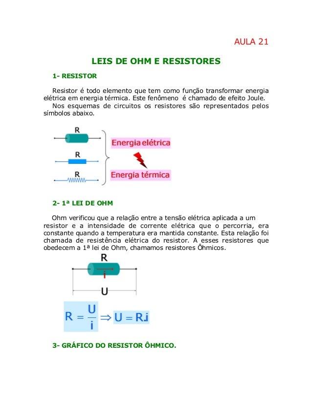 AULA 21 LEIS DE OHM E RESISTORES 1- RESISTOR Resistor é todo elemento que tem como função transformar energia elétrica em ...