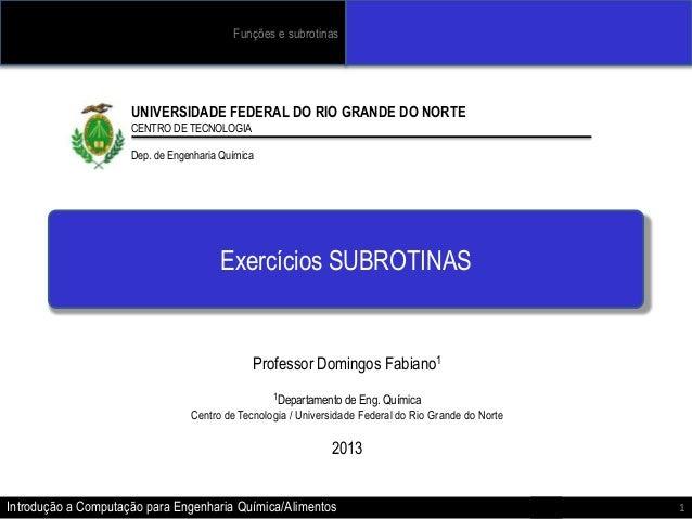 Funções e subrotinas  UNIVERSIDADE FEDERAL DO RIO GRANDE DO NORTE CENTRO DE TECNOLOGIA  Dep. de Engenharia Química  Exercí...