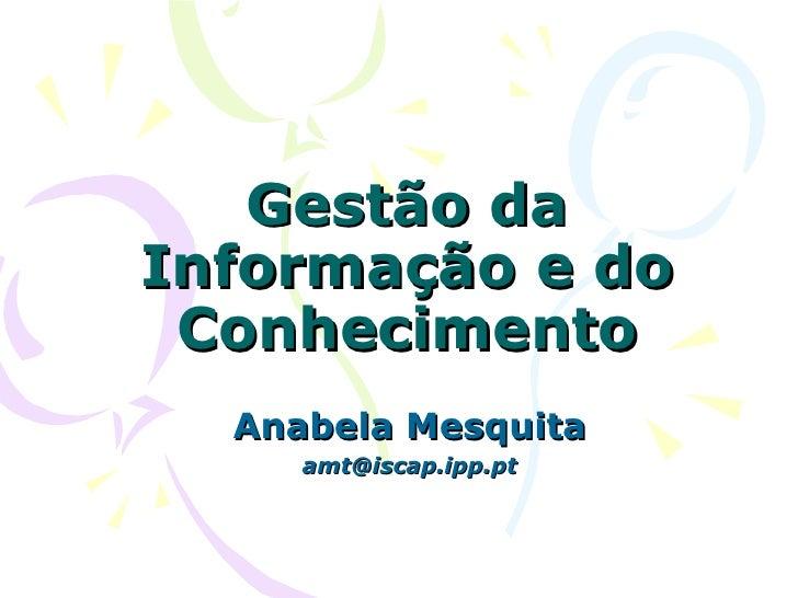 Gestão daInformação e do Conhecimento  Anabela Mesquita     amt@iscap.ipp.pt