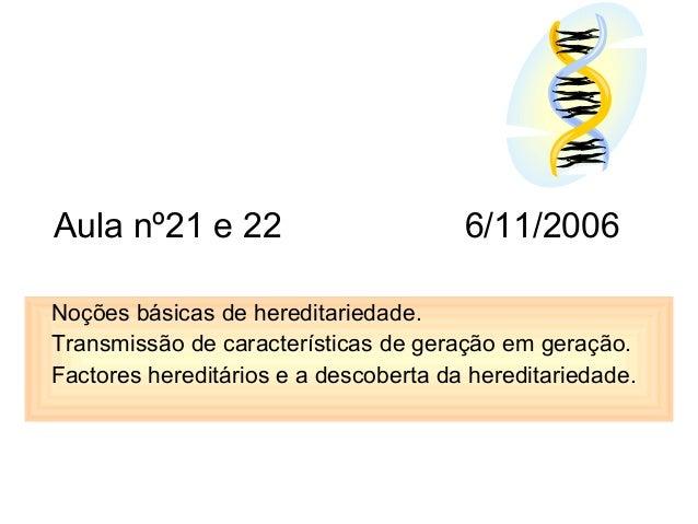 Aula nº21 e 22 6/11/2006 Noções básicas de hereditariedade. Transmissão de características de geração em geração. Factores...
