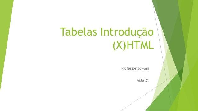Tabelas Introdução  (X)HTML  Professor Jolvani  Aula 21