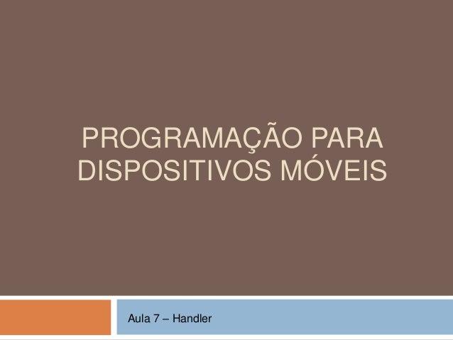 PROGRAMAÇÃO PARA DISPOSITIVOS MÓVEIS Aula 7 – Handler