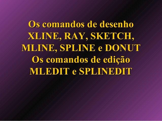Os comandos de desenho XLINE, RAY, SKETCH, MLINE, SPLINE e DONUT Os comandos de edição MLEDIT e SPLINEDIT