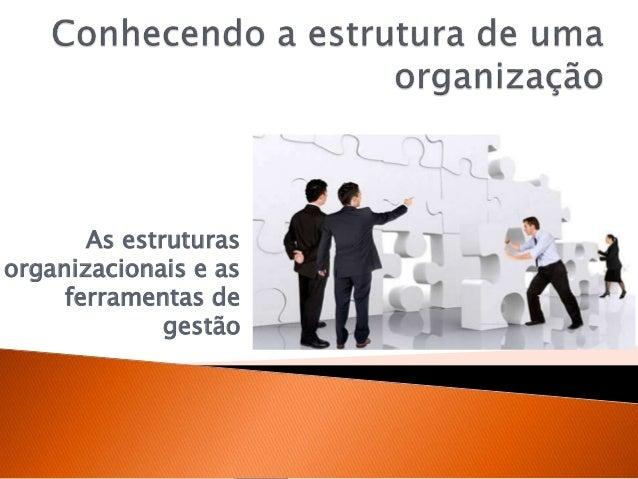 As estruturas organizacionais e as ferramentas de gestão