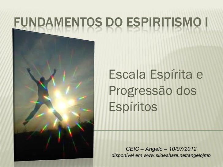 Escala Espírita eProgressão dosEspíritos     CEIC – Angelo – 10/07/2012disponível em www.slideshare.net/angelojmb