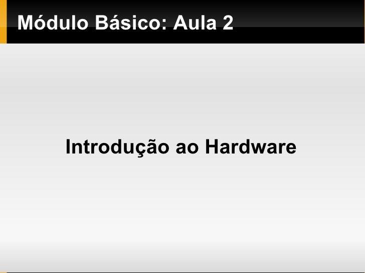 Módulo   Básico : Aula 2  Introdução ao Hardware
