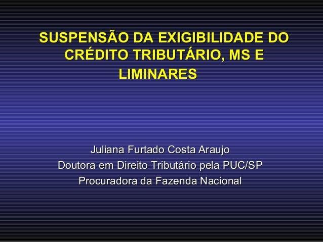 SUSPENSÃO DA EXIGIBILIDADE DO   CRÉDITO TRIBUTÁRIO, MS E         LIMINARES        Juliana Furtado Costa Araujo  Doutora em...
