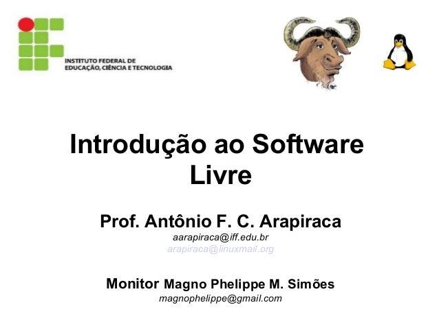 Introdução ao Software Livre Prof. Antônio F. C. Arapiraca aarapiraca@iff.edu.br arapiraca@linuxmail.org Monitor Magno Phe...