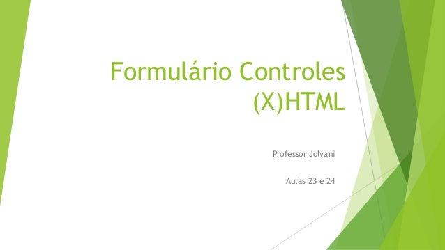 Formulário Controles  (X)HTML  Professor Jolvani  Aulas 23 e 24