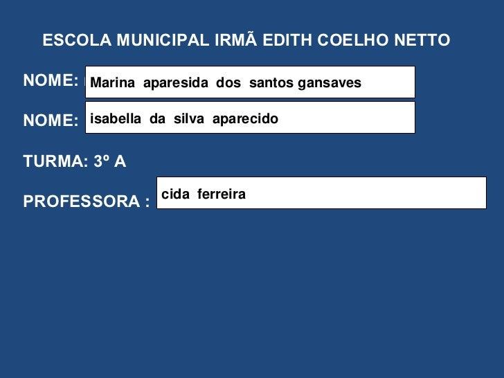 ESCOLA MUNICIPAL IRMÃ EDITH COELHO NETTO NOME: marina NOME: TURMA: 3º A PROFESSORA :