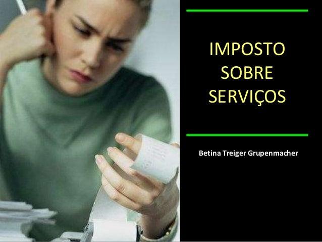IMPOSTO SOBRE SERVIÇOS Betina Treiger Grupenmacher
