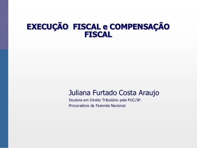 EXECUÇÃO FISCAL e COMPENSAÇÃO FISCAL Juliana Furtado Costa Araujo Doutora em Direito Tributário pela PUC/SP. Procuradora d...