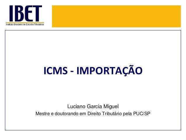 ICMS - IMPORTAÇÃO  Luciano Garcia Miguel  Mestre e doutorando em Direito Tributário pela PUC/SP