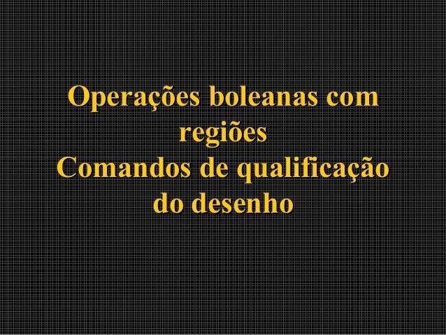 Operações boleanas com regiões Comandos de qualificação do desenho