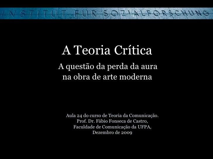 A Teoria Crítica   A questão da perda da aura  na obra de arte moderna Aula 24 do curso de Teoria da Comunicação. Prof. Dr...