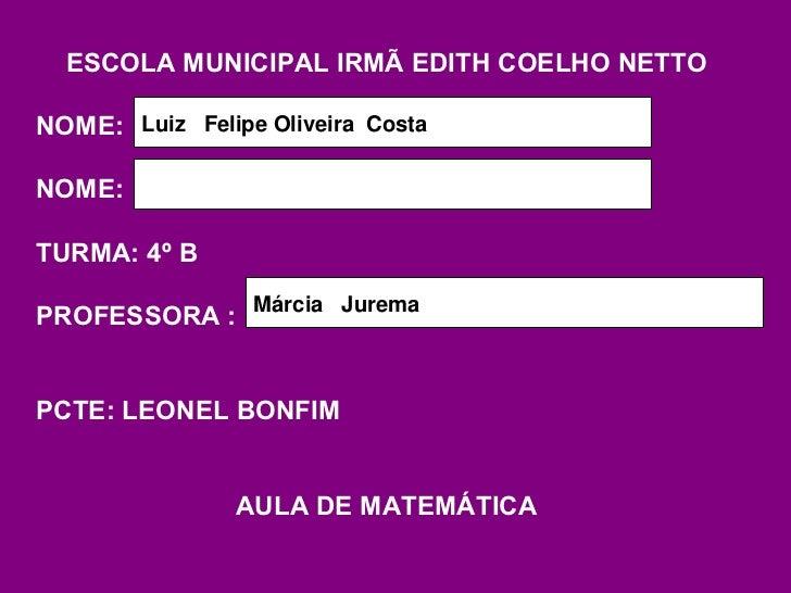 ESCOLA MUNICIPAL IRMÃ EDITH COELHO NETTO NOME: NOME: TURMA: 4º B PROFESSORA : PCTE: LEONEL BONFIM AULA DE MATEMÁTICA