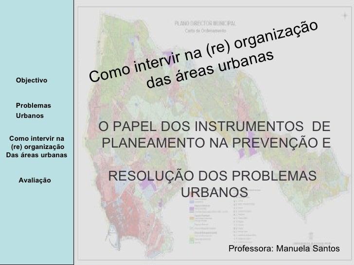 Manuela Santos Avaliação Objectivo Problemas Urbanos   Como intervir na  (re) organização Das áreas urbanas  Como intervir...
