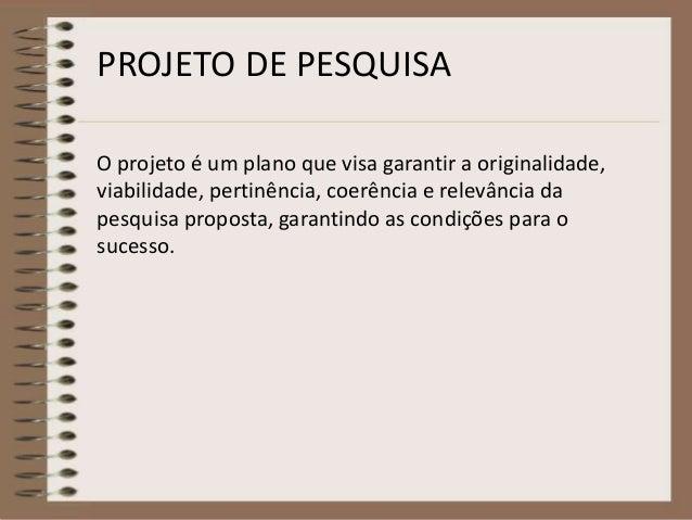 PROJETO DE PESQUISA  O projeto é um plano que visa garantir a originalidade,  viabilidade, pertinência, coerência e relevâ...