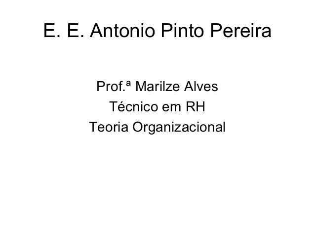 E. E. Antonio Pinto Pereira      Prof.ª Marilze Alves        Técnico em RH     Teoria Organizacional
