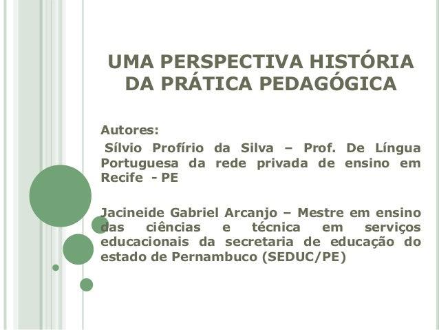 UMA PERSPECTIVA HISTÓRIA  DA PRÁTICA PEDAGÓGICA  Autores:  Sílvio Profírio da Silva – Prof. De Língua  Portuguesa da rede ...