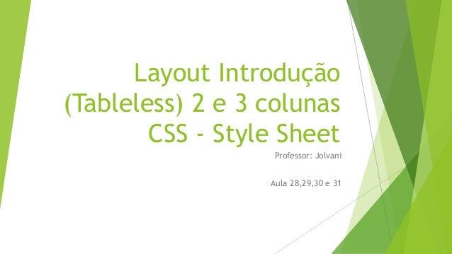 Layout Introdução (Tableless) 2 e 3 colunas CSS - Style Sheet Professor: Jolvani Aula 28,29,30 e 31