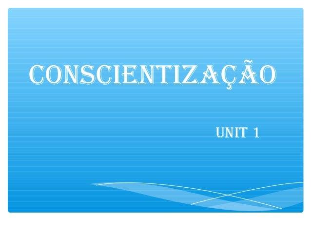 CONSCIENTIZAÇÃO UNIT 1
