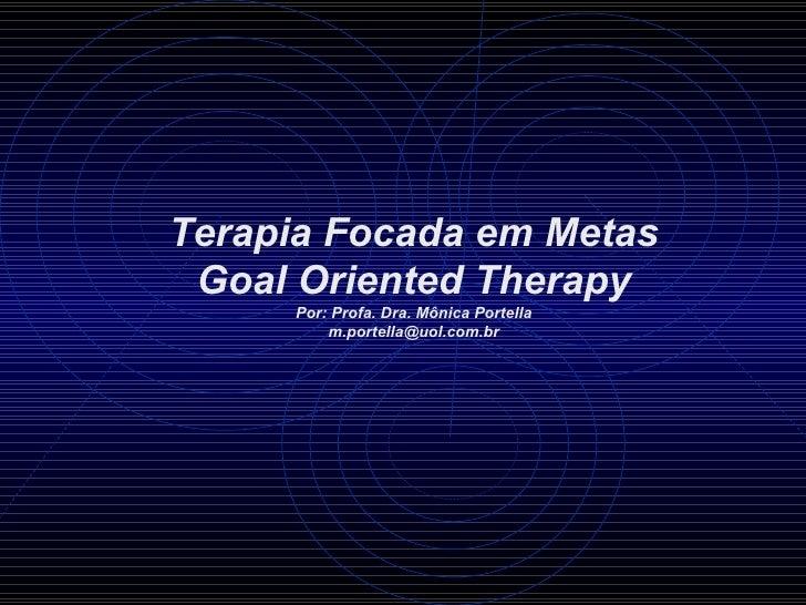 Terapia Focada em Metas Goal Oriented Therapy     Por: Profa. Dra. Mônica Portella         m.portella@uol.com.br