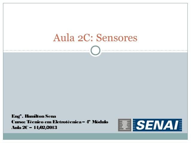 Aula 2C: SensoresEngº. Hamilton SenaCurso: Técnico em Eletrotécnica – 4º MóduloAula 2C – 14/ 2013             02/