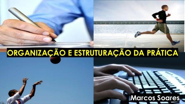 ORGANIZAÇÃO E ESTRUTURAÇÃO DA PRÁTICA Marcos Soares