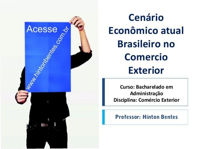 Curso: Bacharelado em Administração Disciplina: Comércio Exterior Professor: Hinton Bentes Cenário Econômico atual Brasile...