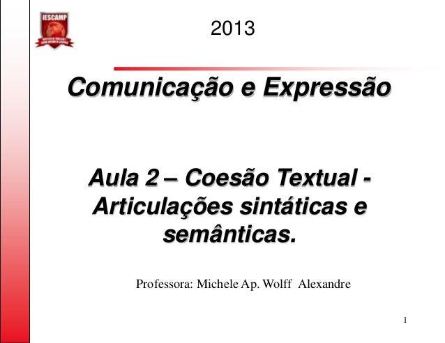 2013Comunicação e Expressão Aula 2 – Coesão Textual - Articulações sintáticas e        semânticas.     Professora: Michele...