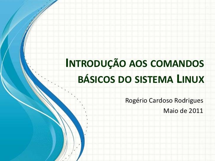 INTRODUÇÃO AOS COMANDOS  BÁSICOS DO SISTEMA LINUX           Rogério Cardoso Rodrigues                       Maio de 2011